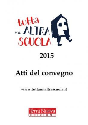 Tutta un'Altra Scuola 2015: Atti del Convegno